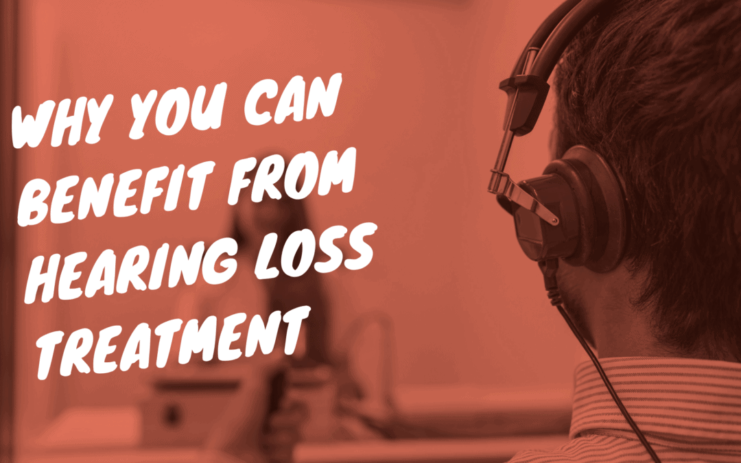 Why You Can Benefit from Hearing Loss Treatment