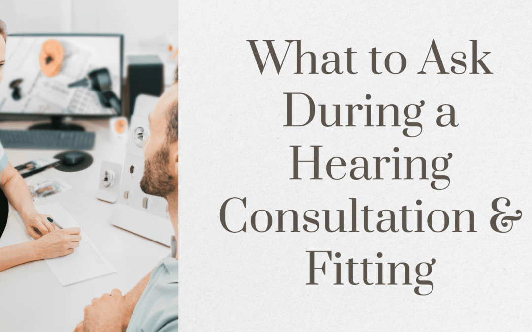 What to Ask During a Hearing Consultation & Fitting